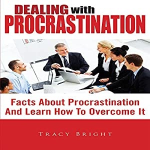 Dealing With Procrastination: Facts About Procrastination And Learn How To Overcome It Audiobook