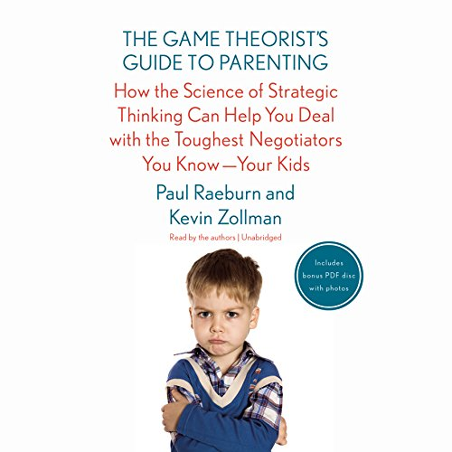 The Game Theorist's Guide to Parenting: How the Science of Strategic Thinking Can Help You Deal with the Toughest Negotiators You Know-- Your Kids