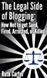 The Legal Side of Blogging: How Not to get Sued, Fired, Arrested, or Killed