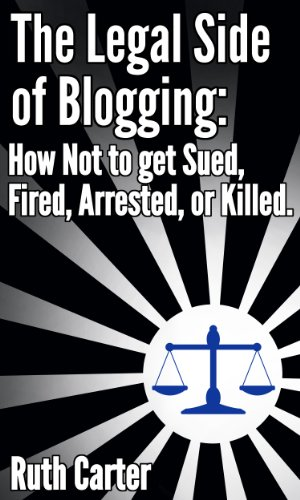 The Legal Side of Blogging: How Not to get Sued, Fired, Arrested, or Killed Kindle Edition