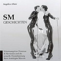SM-Geschichten. Erbarmungslose Dominas & Herrinnen und die sexuelle Disziplinierung Ihrer demütigen Sklaven