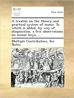 A treatise on the theory and practical system of music. To which is added, by way of disquisition, a few observations on minor keys, ...