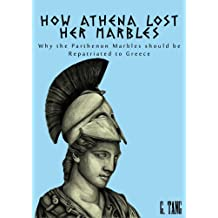 How Athena Lost Her Marbles: Why the Parthenon Marbles should be repatriated to Greece