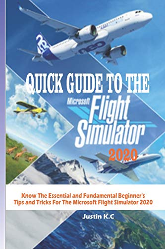 QUICK GUIDE TO THE MICROSOFT FLIGHT SIMULATOR 2020: Know The Essential and Fundamental Beginner's Tips and Tricks For The Microsoft Flight Simulator 2020