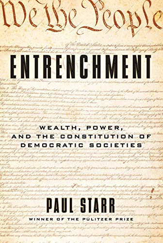 Entrenchment: Wealth, Power, and the Constitution of Democratic Societies (Paul Starr The Social Transformation Of American Medicine)