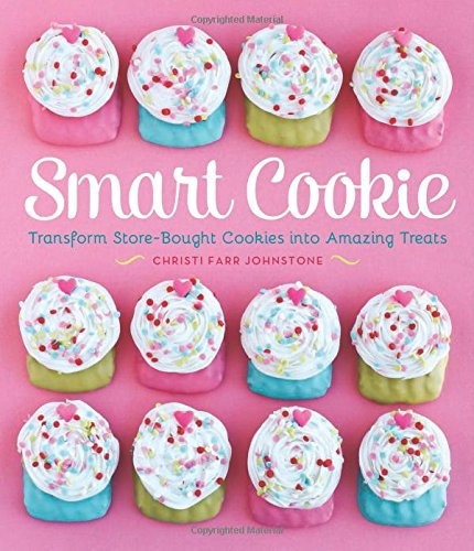 Smart Cookie: Transform Store-Bought Cookies Into Amazing Treats by Christi Johnstone