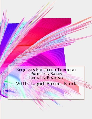 Bequests Fulfilled Through Property Sales - Legally Binding: Wills Legal Forms Book pdf