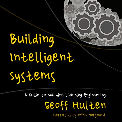 Building Intelligent Systems: A Guide to Machine Learning Engineering by Geoff Hulten