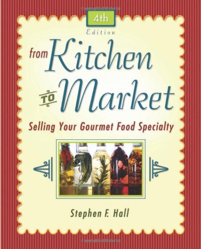 From Kitchen to Market: Selling Your Gourmet Food Specialty (Sell Your Specialty Food: Market, Distribute & Profit from Your Kitchen Creation)