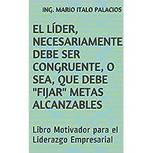 """EL LÍDER, NECESARIAMENTE DEBE SER CONGRUENTE, O SEA, QUE DEBE """"FIJAR"""" METAS ALCANZABLES: Libro Motivador para el Liderazgo Empresarial (Spanish Edition)"""