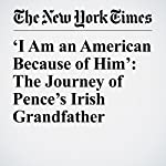 'I Am an American Because of Him': The Journey of Pence's Irish Grandfather | Sheryl Gay Stolberg