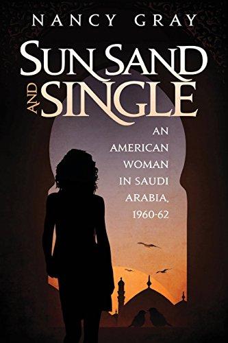 Sun, Sand and Single: An American Woman in Saudi Arabia, 1960-62 (Life In Saudi Arabia For A Woman)