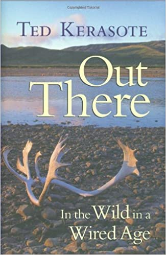 Out There: In the Wild in a Wired Age: Ted Kerasote: 9780896585560