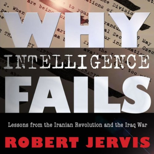 Why Intelligence Fails: Lessons from the Iranian Revolution and the Iraq War (Cornell Studies in Security Affairs Series)