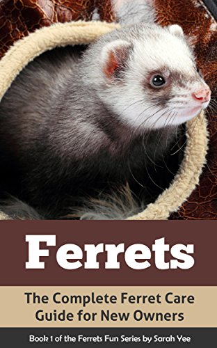 Ferrets: The Complete Ferret Care Guide for New Owners (Ferret Facts, Ferret Care, Ferret Books Book (Ferret Care)