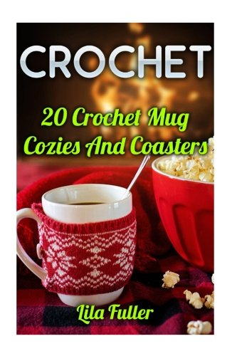 Crochet: 20 Crochet Mug Cozies And Coasters