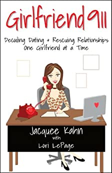 Girlfriend 911: Decoding Dating & Rescuing Relationships One Girlfriend at a Time by [Kahn, Jacquee, LePage, Lori]