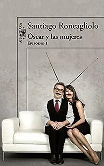 Óscar y las mujeres par Santiago Roncagliolo