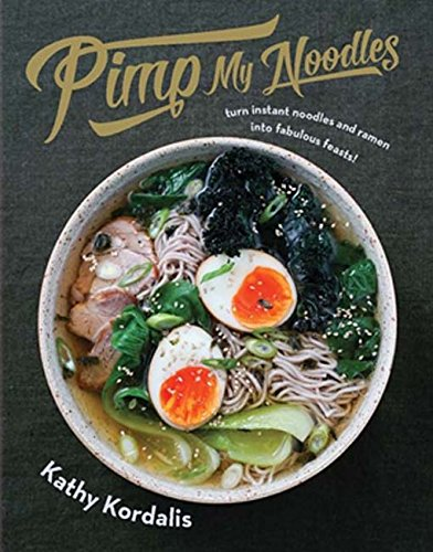 Pimp My Noodles: Turn Instant Noodles and Ramen into Fabulous Feasts by Kathy Kordalis