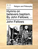 Hymns on Believers Baptism by John Fellows;, John Fellows, 1140785192