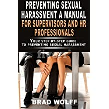 PREVENTING SEXUAL HARASSMENT A MANUAL FOR SUPERVISORS AND HR PROFESSIIONALS: Your step-by-step guide to preventing sexual harassment