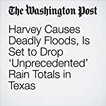 Harvey Causes Deadly Floods, Is Set to Drop 'Unprecedented' Rain Totals in Texas | Dylan Baddour,Kevin Sullivan,Wesley Lowery,Robert Samuels