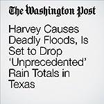 Harvey Causes Deadly Floods, Is Set to Drop 'Unprecedented' Rain Totals in Texas | Dylan Baddour,Kevin Sullivan,Wesley Lowery,Robert Samuels