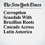 Corruption Scandals With Brazilian Roots Cascade Across Latin America | Nicholas Casey,Andrea Zarate