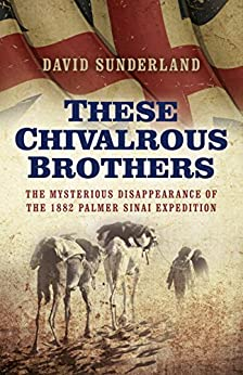 These Chivalrous Brothers: The Mysterious Disappearance of the 1882 Palmer Sinai Expedition by [Sunderland, David]