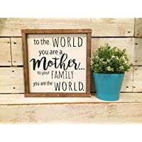 TO THE WORLD YOU ARE A MOTHER. TO YOUR FAMILY YOU ARE THE WORLD - MOTHER'S DAY GIFT, SIGN FOR MOM