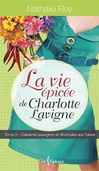 La vie épicée de Charlotte Lavigne, tome 3 : Cabernet sauvignon et shortcake aux fraises par Nathalie Roy