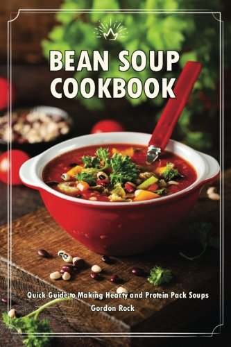 Bean Soup Cookbook: Quick Guide to Making Hearty and Protein Pack Soups