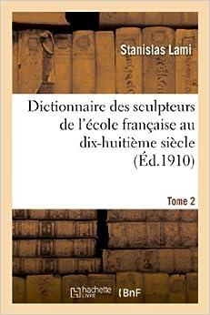 Dictionnaire Des Sculpteurs de L'Ecole Francaise Au Dix-Huitieme Siecle. Tome 2 (Arts)