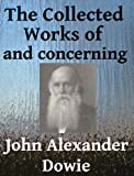 The Collected Works of and Concerning John Alexander Dowie - 5 Books in One