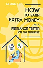 How to earn extra money as a freelance tester on the Internet: Learn how to make money in your spare time with my step-by-step plan to build a $1200 per month.NO PRIOR EXPERIENCE REQUIRED. THIS BOOK PROVIDES  ALL THE NECESSARY TRAINING WITH F...
