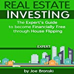 Real Estate Investing: The Expert's Guide to Become Financially Free Through House Flipping | Joe Bronski