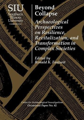 Beyond Collapse: Archaeological Perspectives on Resilience, Revitalization,  and Transformation in Complex Societies (Visiting Scholar Conference ...  Investigations Occasional Paper No. 42): Faulseit, Ronald K., Anderson, J.  Heath, Conlee, Christina ...