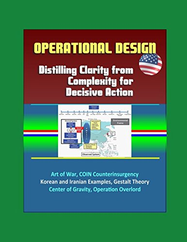 (Operational Design: Distilling Clarity from Complexity for Decisive Action - Art of War, COIN Counterinsurgency, Korean and Iranian Examples, Gestalt Theory, Center of Gravity, Operation Overlord)
