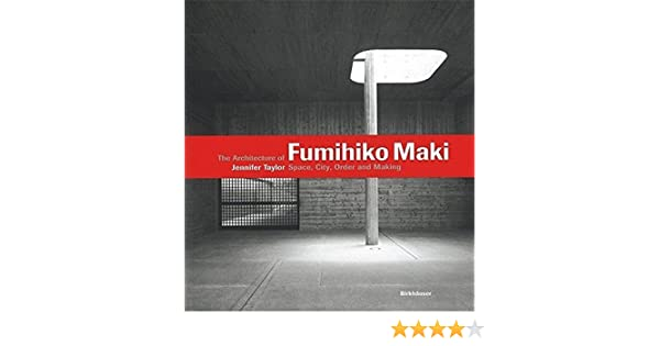 The Architecture Of Fumihiko Maki Jennifer Taylor James Conner