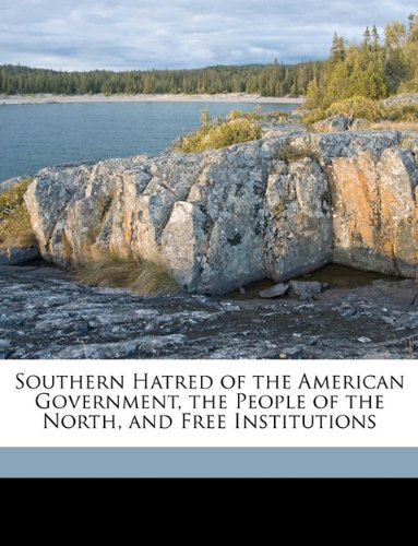 Read Online Southern Hatred of the American Government, the People of the North, and Free Institutions pdf