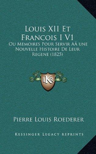 Louis XII Et Francois I V1: Ou Memoires Pour Servir AÂ une Nouvelle Histoire De Leur Regene (1825) (French Edition) ebook