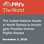 The United Nations Heads to North Dakota to Investigate Possible Human Rights Abuses | The World Staff