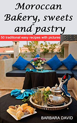 Moroccan Bakery, sweets and pastry: 50 traditional easy recipes with pictures by BARBARA DAVID