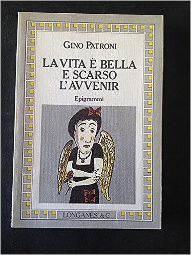 GINO PATRONI: LA VITA E' BELLA E SCARSO L'AVVENIR.EPIGRAMMI