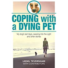 Coping with a Dying Pet: My Dog's Last Days, Passing into the Light and Other Stories