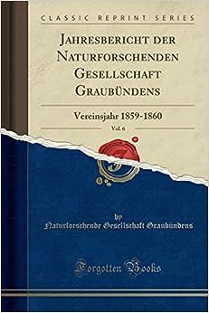 Jahresbericht der Naturforschenden Gesellschaft Graubündens, Vol. 6: Vereinsjahr 1859-1860 (Classic Reprint)