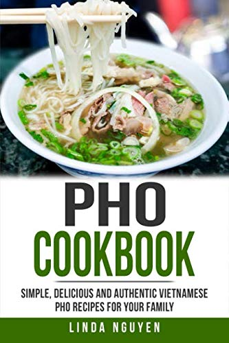 Pho Cookbook: Simple, delicious and authentic Vietnamese Pho recipes for your family by Linda Nguyen
