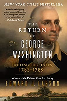 The Return of George Washington: Uniting the States, 1783-1789 by [Larson, Edward J.]