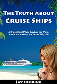 The Truth About Cruise Ships - A Cruise Ship Officer Survives the Work, Adventure, Alcohol, and Sex of Ship Life by [Herring, Jay]