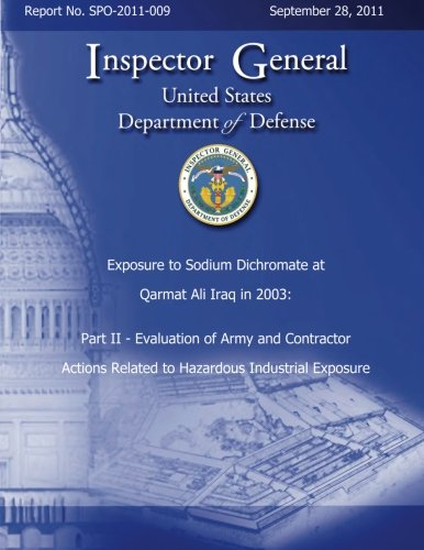 Download Exposure to Sodium Dichromate at Qarmat Ali Iraq in 2003: Part II - Evaluation of Army and Contractor Actions Related to Hazardous Industrial Exposure Report No. SPO-2011-009 PDF